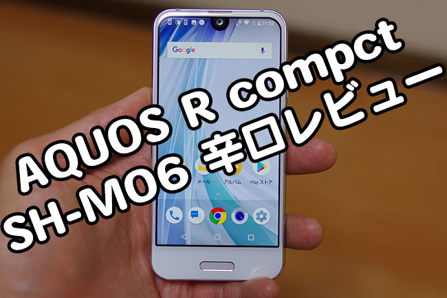 AQUOS R compact(SH-M06)辛口レビュー